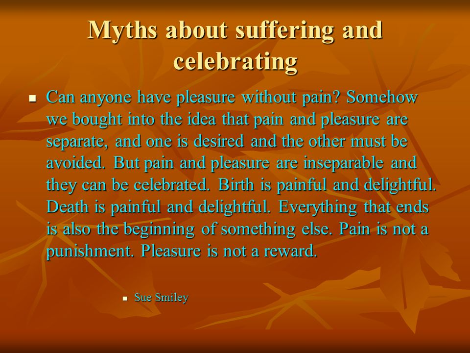 Myths about suffering and celebrating Can anyone have pleasure without pain.