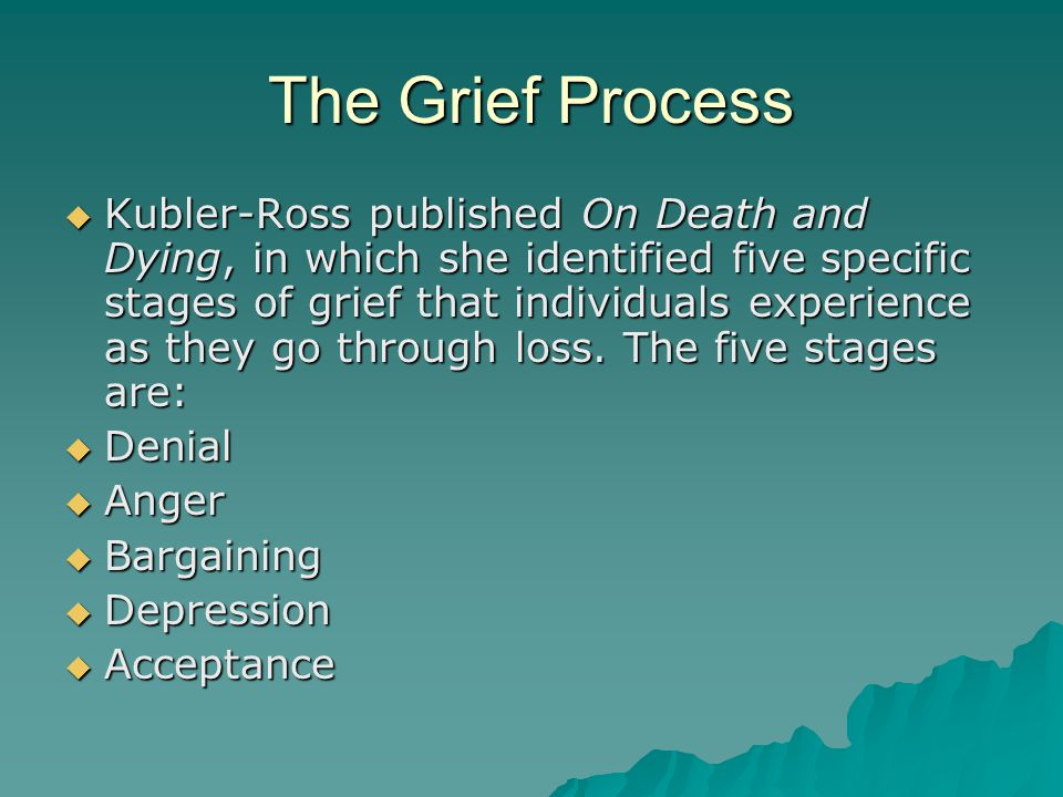 The Grief Process  Kubler-Ross published On Death and Dying, in which she identified five specific stages of grief that individuals experience as they go through loss.