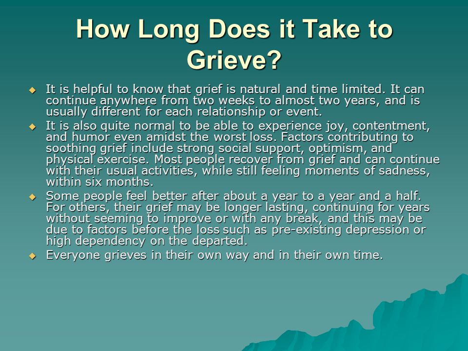 How Long Does it Take to Grieve. It is helpful to know that grief is natural and time limited.