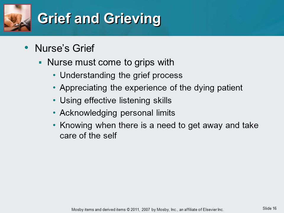 Slide 16 Mosby items and derived items © 2011, 2007 by Mosby, Inc., an affiliate of Elsevier Inc. Grief and Grieving Nurse's Grief  Nurse must come t