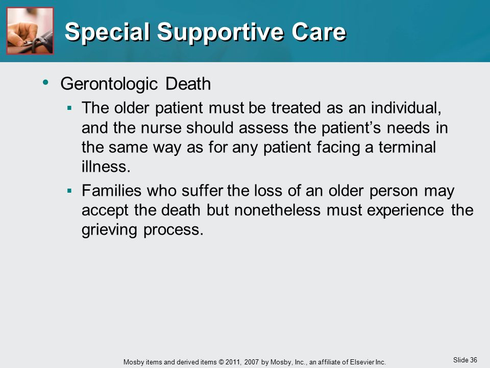 Slide 36 Mosby items and derived items © 2011, 2007 by Mosby, Inc., an affiliate of Elsevier Inc. Special Supportive Care Gerontologic Death  The old