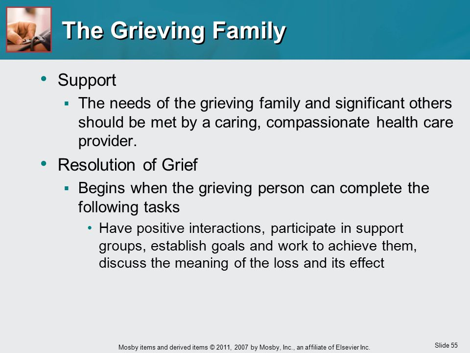 Slide 55 Mosby items and derived items © 2011, 2007 by Mosby, Inc., an affiliate of Elsevier Inc. The Grieving Family Support  The needs of the griev