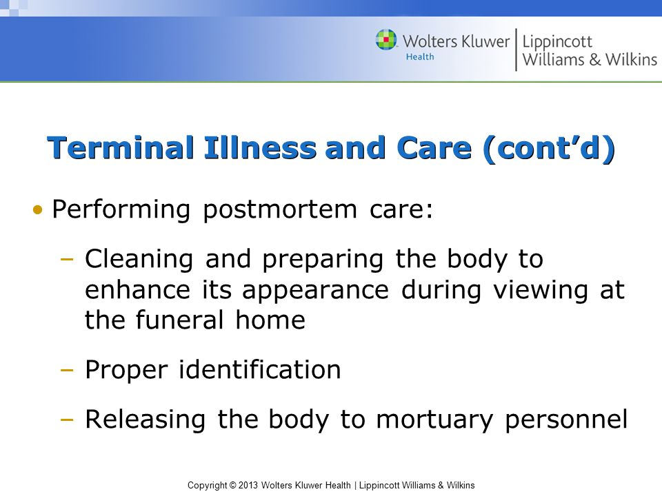 Copyright © 2013 Wolters Kluwer Health   Lippincott Williams & Wilkins Terminal Illness and Care (cont'd) Performing postmortem care: –Cleaning and pr