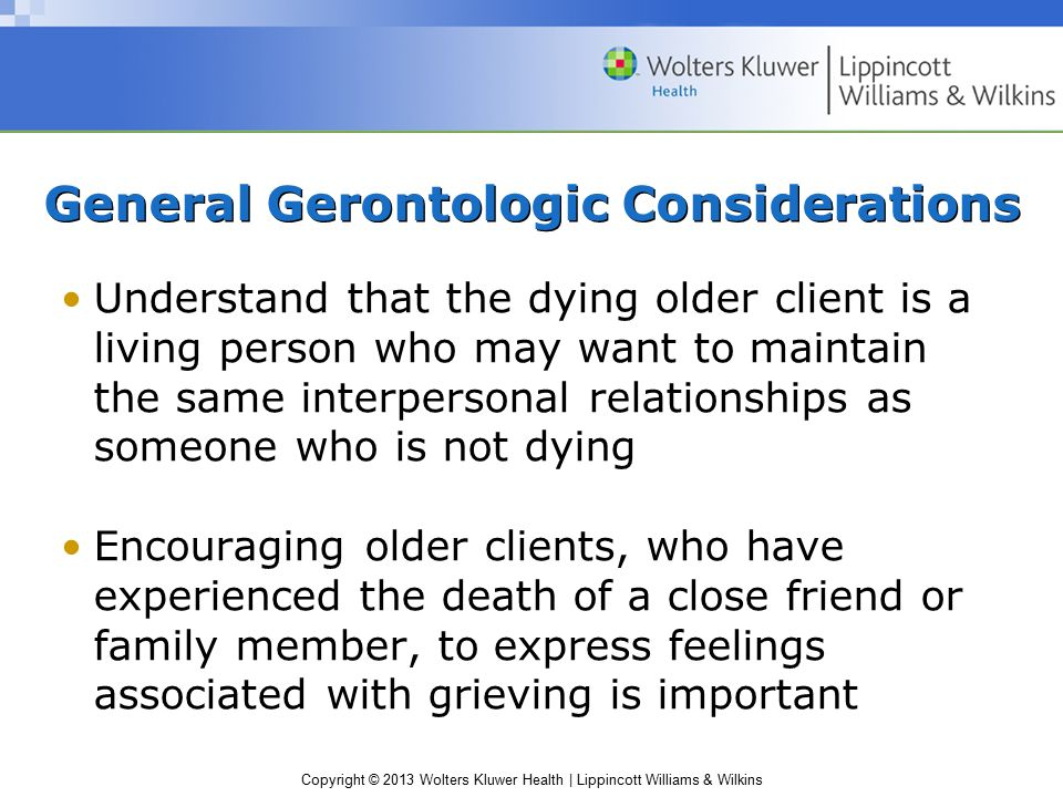 Copyright © 2013 Wolters Kluwer Health   Lippincott Williams & Wilkins General Gerontologic Considerations Understand that the dying older client is a