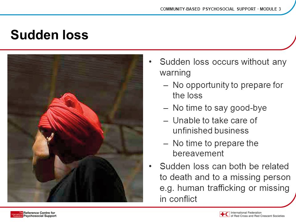COMMUNITY-BASED PSYCHOSOCIAL SUPPORT · MODULE 3 Sudden loss Sudden loss occurs without any warning –No opportunity to prepare for the loss –No time to say good-bye –Unable to take care of unfinished business –No time to prepare the bereavement Sudden loss can both be related to death and to a missing person e.g.
