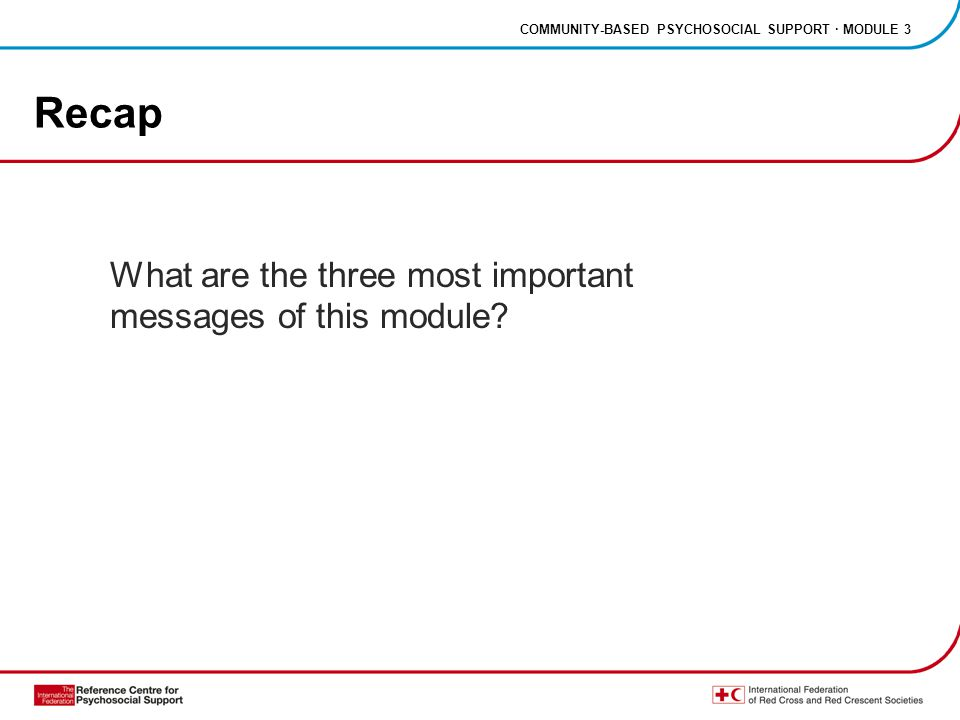 COMMUNITY-BASED PSYCHOSOCIAL SUPPORT · MODULE 3 Recap What are the three most important messages of this module?