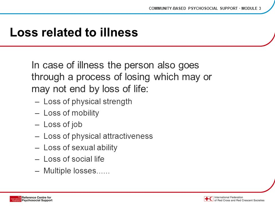 COMMUNITY-BASED PSYCHOSOCIAL SUPPORT · MODULE 3 Loss related to illness In case of illness the person also goes through a process of losing which may or may not end by loss of life: –Loss of physical strength –Loss of mobility –Loss of job –Loss of physical attractiveness –Loss of sexual ability –Loss of social life –Multiple losses......