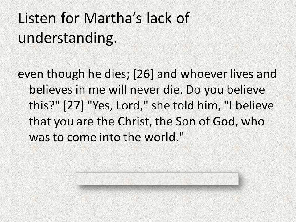 Listen for Martha's lack of understanding. even though he dies; [26] and whoever lives and believes in me will never die. Do you believe this?