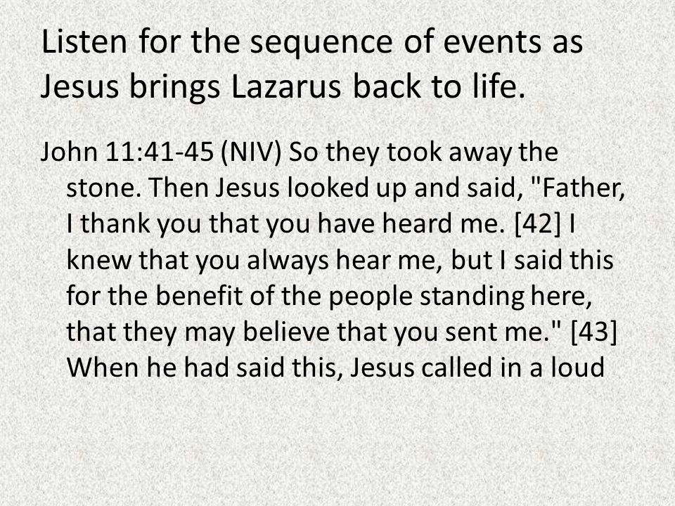 Listen for the sequence of events as Jesus brings Lazarus back to life. John 11:41-45 (NIV) So they took away the stone. Then Jesus looked up and said