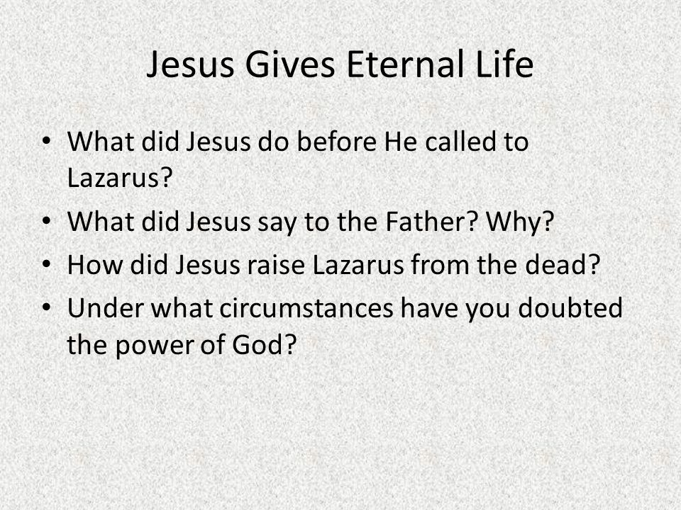 Jesus Gives Eternal Life What did Jesus do before He called to Lazarus? What did Jesus say to the Father? Why? How did Jesus raise Lazarus from the de