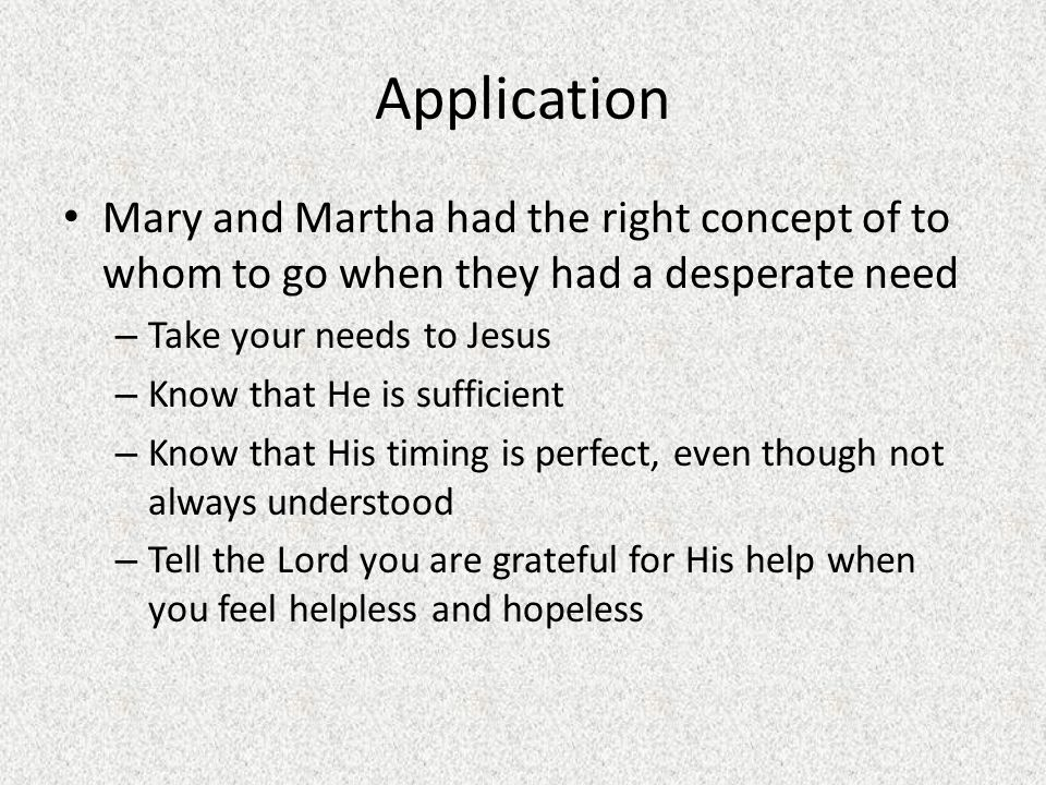 Application Mary and Martha had the right concept of to whom to go when they had a desperate need – Take your needs to Jesus – Know that He is suffici