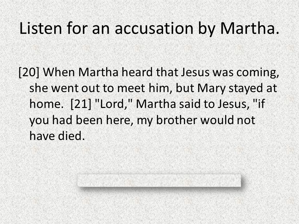 Listen for an accusation by Martha. [20] When Martha heard that Jesus was coming, she went out to meet him, but Mary stayed at home. [21]