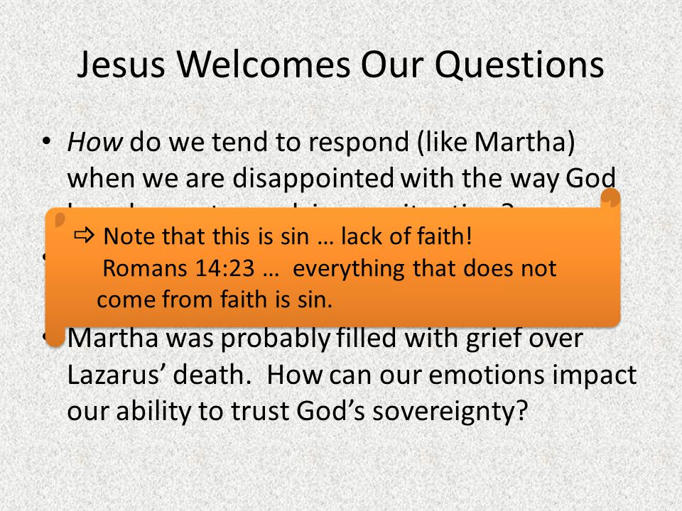 Jesus Welcomes Our Questions How do we tend to respond (like Martha) when we are disappointed with the way God has chosen to work in our situation? Wh