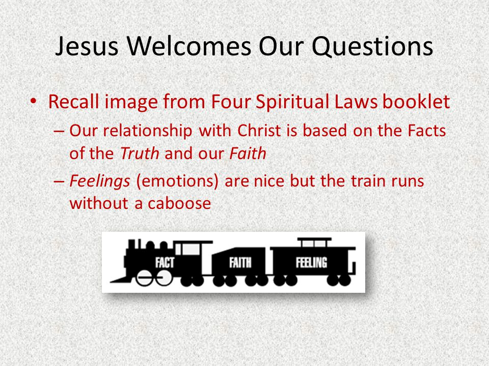 Jesus Welcomes Our Questions Recall image from Four Spiritual Laws booklet – Our relationship with Christ is based on the Facts of the Truth and our F
