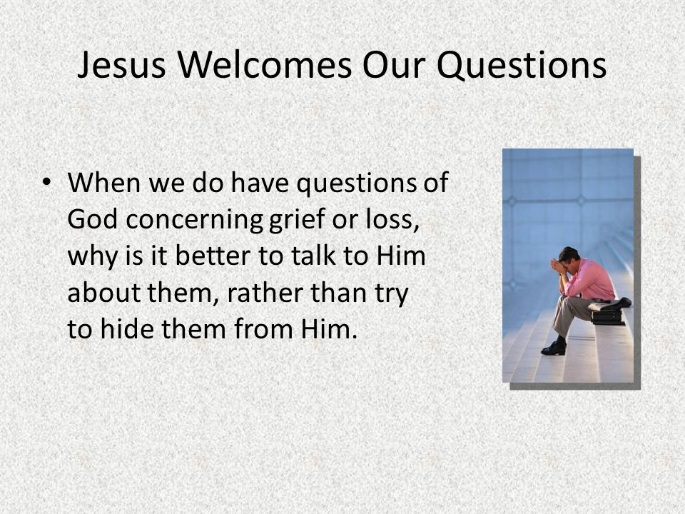 Jesus Welcomes Our Questions When we do have questions of God concerning grief or loss, why is it better to talk to Him about them, rather than try to