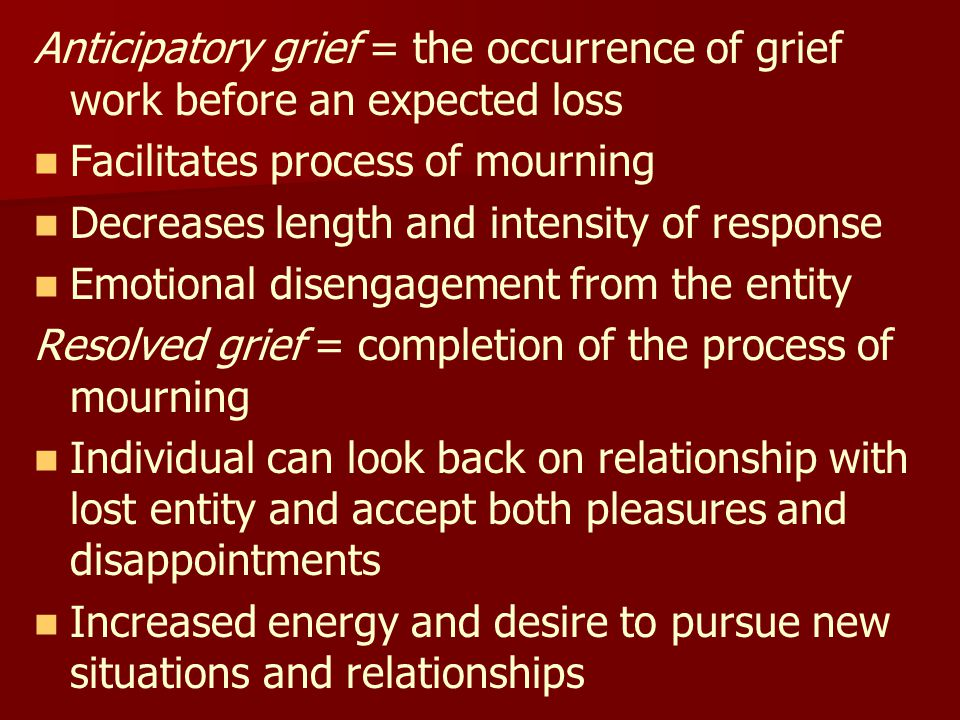 Anticipatory grief = the occurrence of grief work before an expected loss Facilitates process of mourning Decreases length and intensity of response Emotional disengagement from the entity Resolved grief = completion of the process of mourning Individual can look back on relationship with lost entity and accept both pleasures and disappointments Increased energy and desire to pursue new situations and relationships