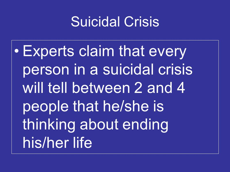 Suicidal Crisis Experts claim that every person in a suicidal crisis will tell between 2 and 4 people that he/she is thinking about ending his/her life