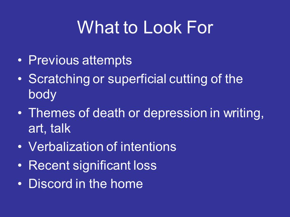 What to Look For Previous attempts Scratching or superficial cutting of the body Themes of death or depression in writing, art, talk Verbalization of intentions Recent significant loss Discord in the home
