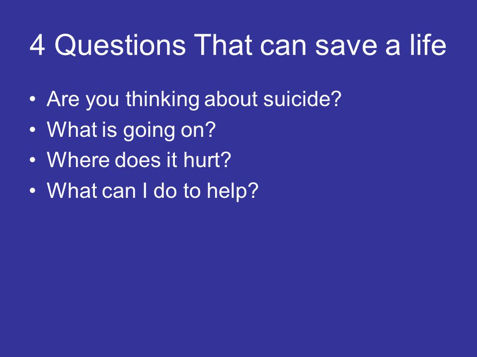 4 Questions That can save a life Are you thinking about suicide.