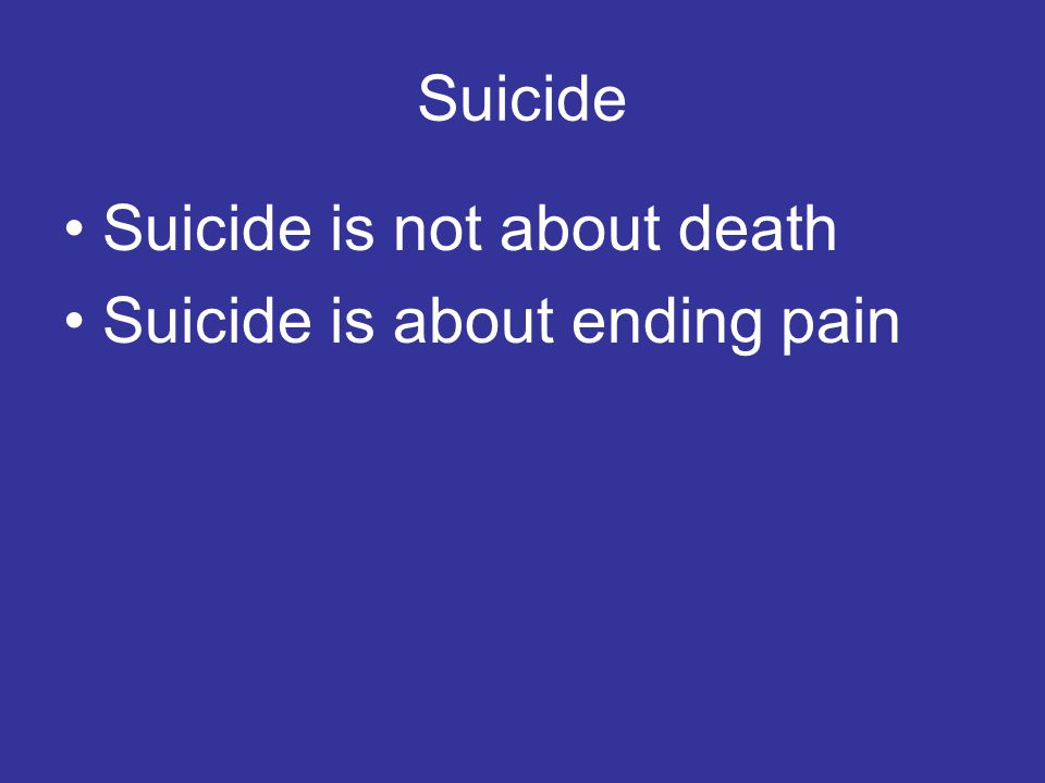 Suicide Suicide is not about death Suicide is about ending pain