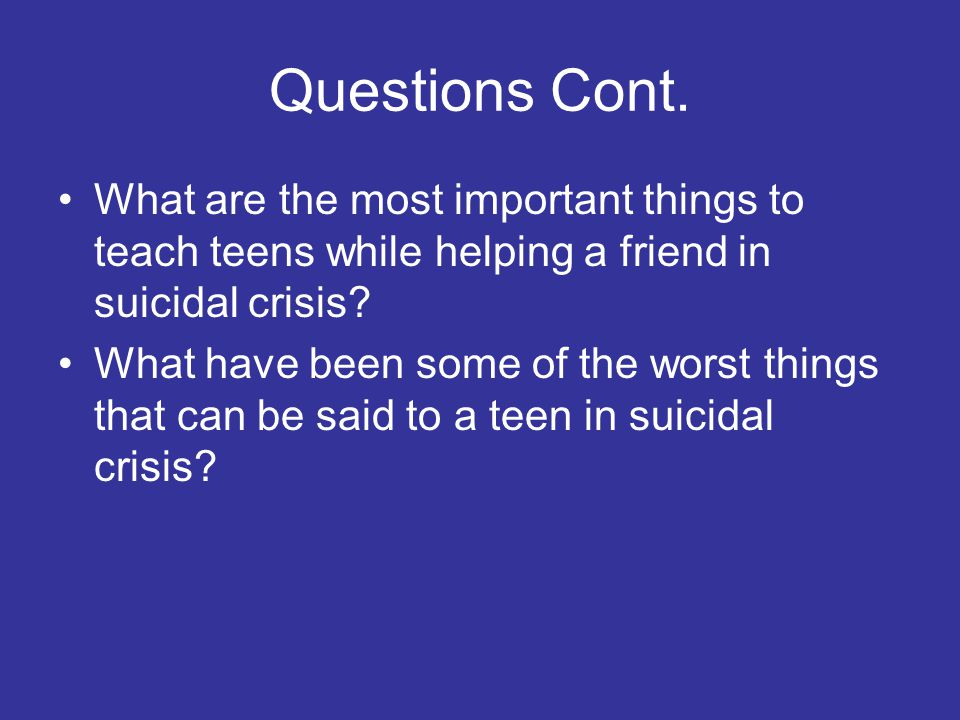 Questions Cont. What are the most important things to teach teens while helping a friend in suicidal crisis? What have been some of the worst things t