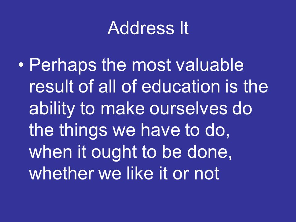 Address It Perhaps the most valuable result of all of education is the ability to make ourselves do the things we have to do, when it ought to be done, whether we like it or not