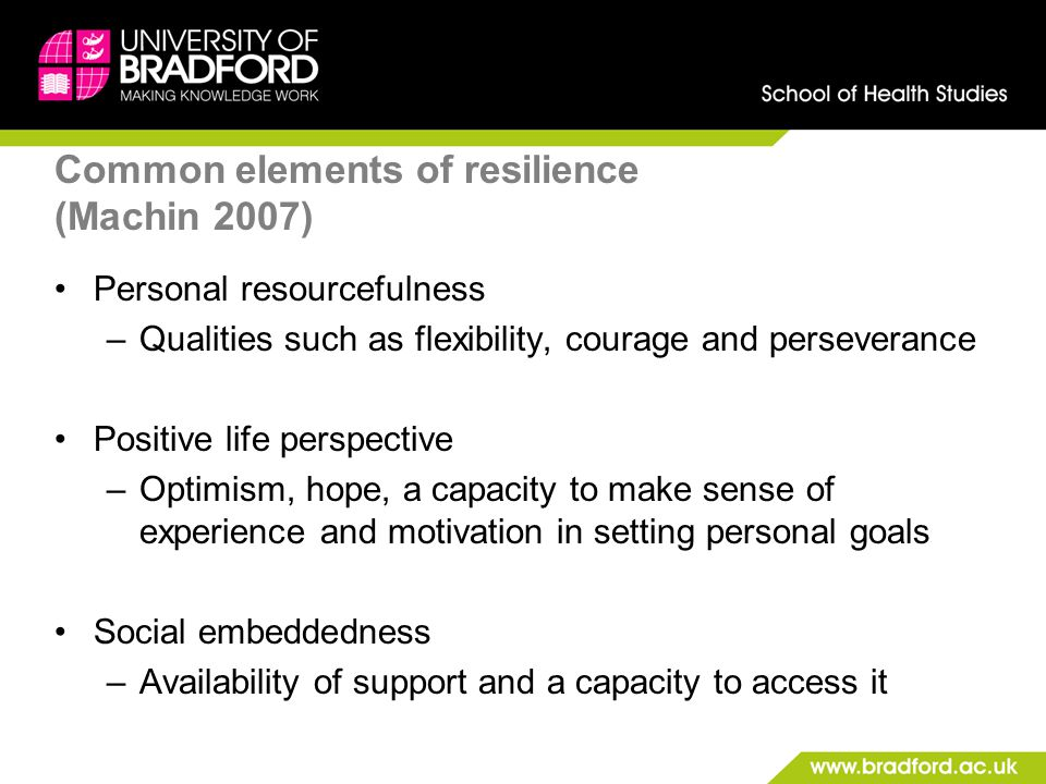 Common elements of resilience (Machin 2007) Personal resourcefulness –Qualities such as flexibility, courage and perseverance Positive life perspectiv