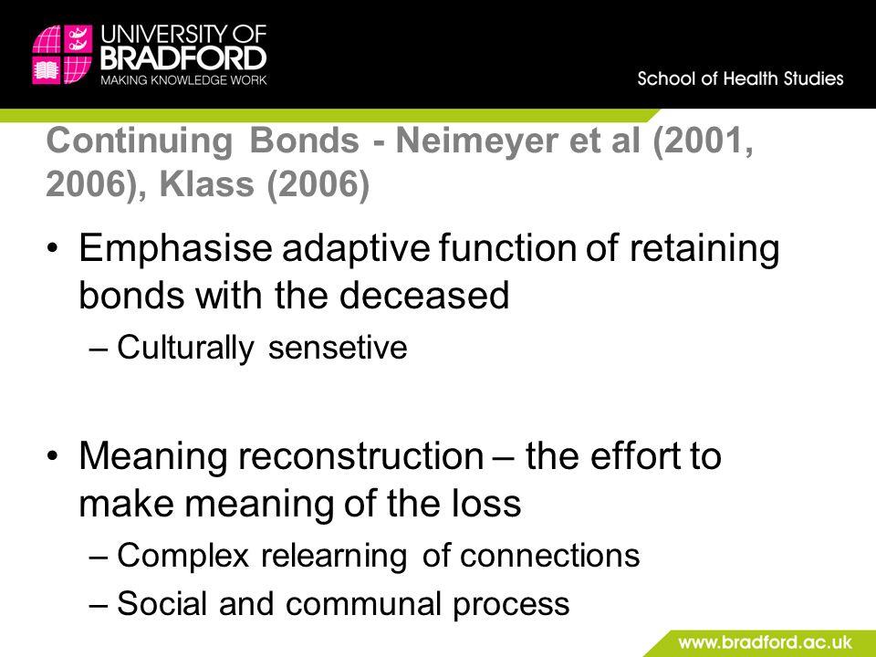 Continuing Bonds - Neimeyer et al (2001, 2006), Klass (2006) Emphasise adaptive function of retaining bonds with the deceased –Culturally sensetive Me