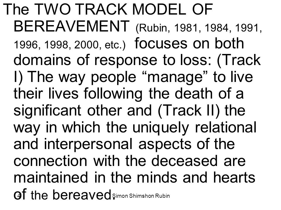 Simon Shimshon Rubin5 The Two Track Model of Bereavement ASSESS BOTH TRACKS and DECIDE WHERE TO INTERVENE Track I: Function - Track II: Relationship to the Deceased