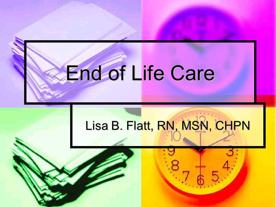 End of Life Care Lisa B. Flatt, RN, MSN, CHPN