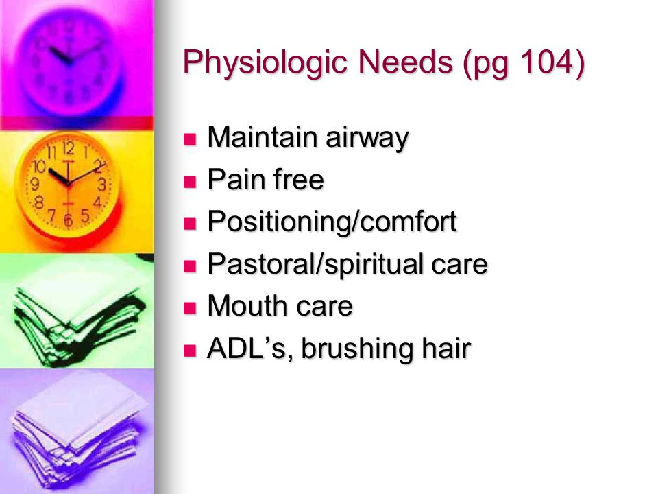 Physiologic Needs (pg 104) Maintain airway Maintain airway Pain free Pain free Positioning/comfort Positioning/comfort Pastoral/spiritual care Pastora