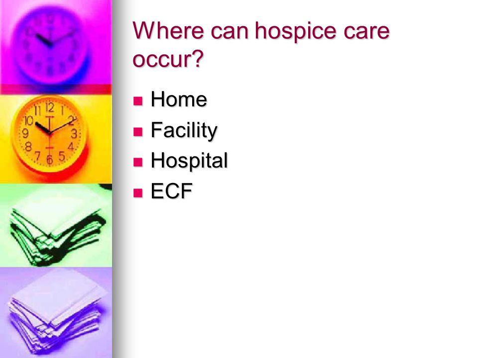 Where can hospice care occur? Home Home Facility Facility Hospital Hospital ECF ECF