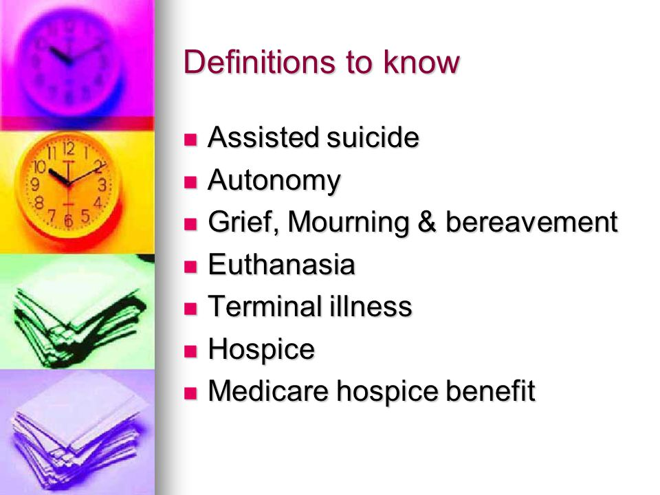 Definitions to know Assisted suicide Assisted suicide Autonomy Autonomy Grief, Mourning & bereavement Grief, Mourning & bereavement Euthanasia Euthana