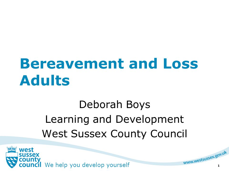 We help you develop yourself Resources West Sussex County Council End of Life Pathway page  http://www.westsussexcpd.co.uk http://www.westsussexcpd.co.uk  Information and guidance –http://www.endoflifecareforadults.nhs.u k/http://www.endoflifecareforadults.nhs.u k/ –http://www.bereavementadvice.org/ind ex.phphttp://www.bereavementadvice.org/ind ex.php