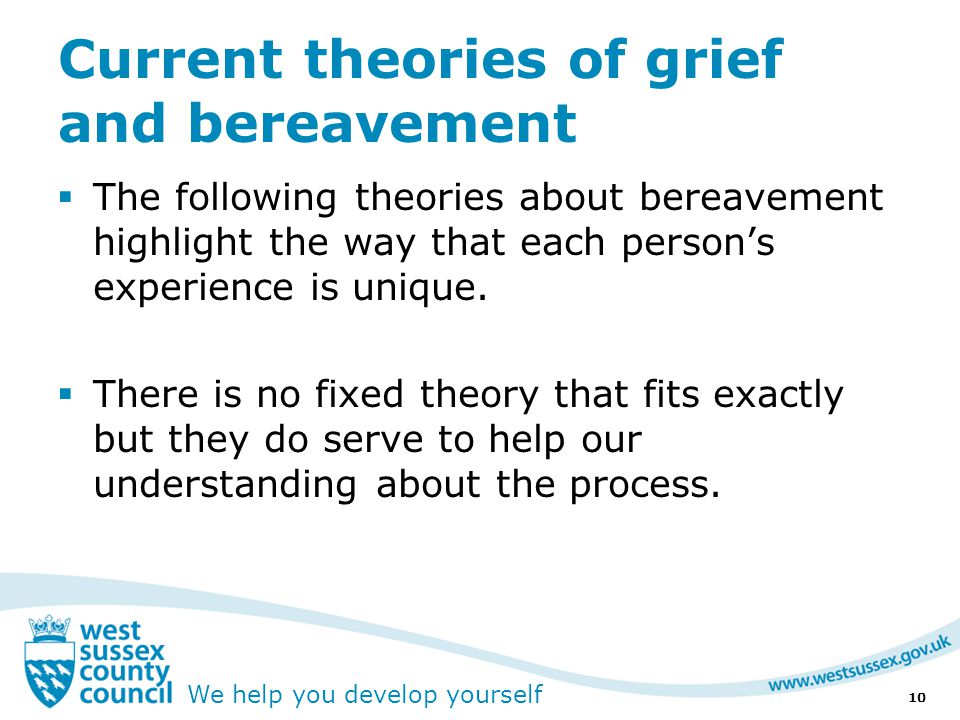 We help you develop yourself Current theories of grief and bereavement  The following theories about bereavement highlight the way that each person's experience is unique.