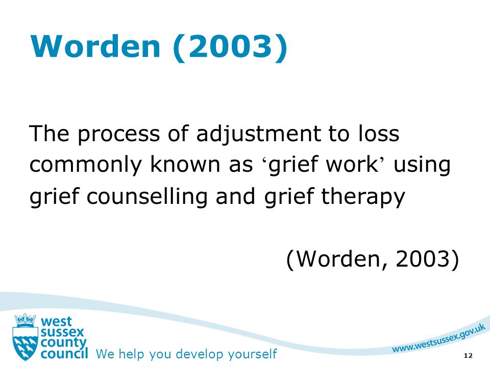 We help you develop yourself Worden (2003) The process of adjustment to loss commonly known as ' grief work ' using grief counselling and grief therapy (Worden, 2003) 12