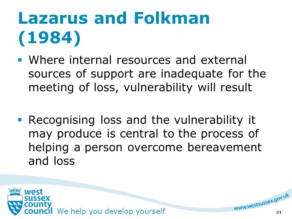 We help you develop yourself Lazarus and Folkman (1984)  Where internal resources and external sources of support are inadequate for the meeting of loss, vulnerability will result  Recognising loss and the vulnerability it may produce is central to the process of helping a person overcome bereavement and loss 21