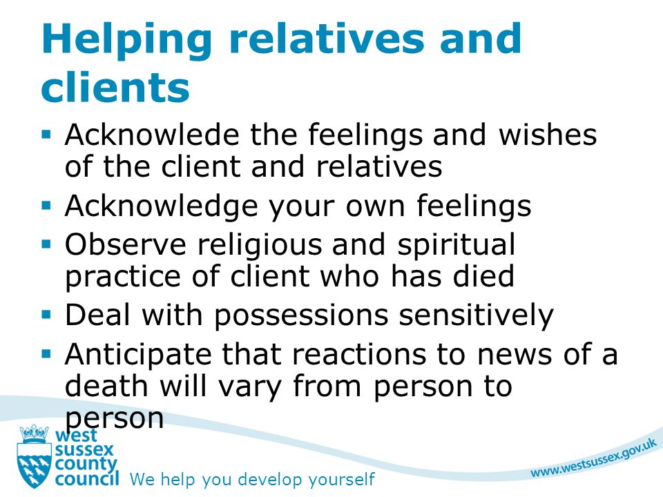 We help you develop yourself Helping relatives and clients  Acknowlede the feelings and wishes of the client and relatives  Acknowledge your own feelings  Observe religious and spiritual practice of client who has died  Deal with possessions sensitively  Anticipate that reactions to news of a death will vary from person to person