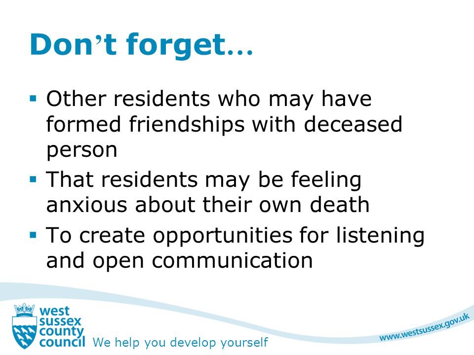 We help you develop yourself Don ' t forget …  Other residents who may have formed friendships with deceased person  That residents may be feeling anxious about their own death  To create opportunities for listening and open communication