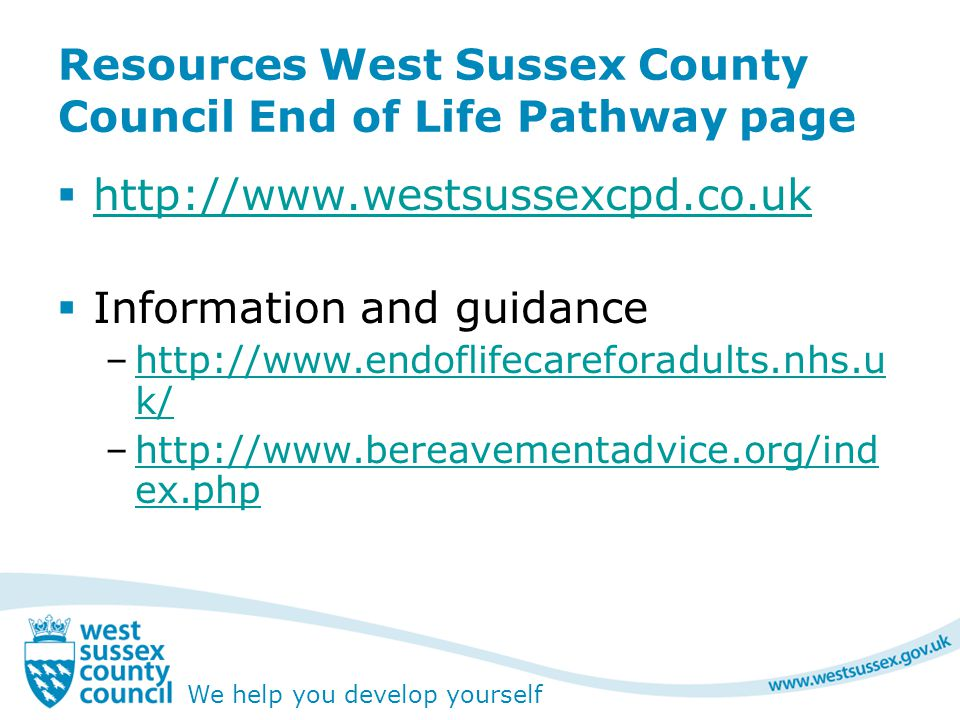 We help you develop yourself Resources West Sussex County Council End of Life Pathway page  http://www.westsussexcpd.co.uk http://www.westsussexcpd.co.uk  Information and guidance –http://www.endoflifecareforadults.nhs.u k/http://www.endoflifecareforadults.nhs.u k/ –http://www.bereavementadvice.org/ind ex.phphttp://www.bereavementadvice.org/ind ex.php