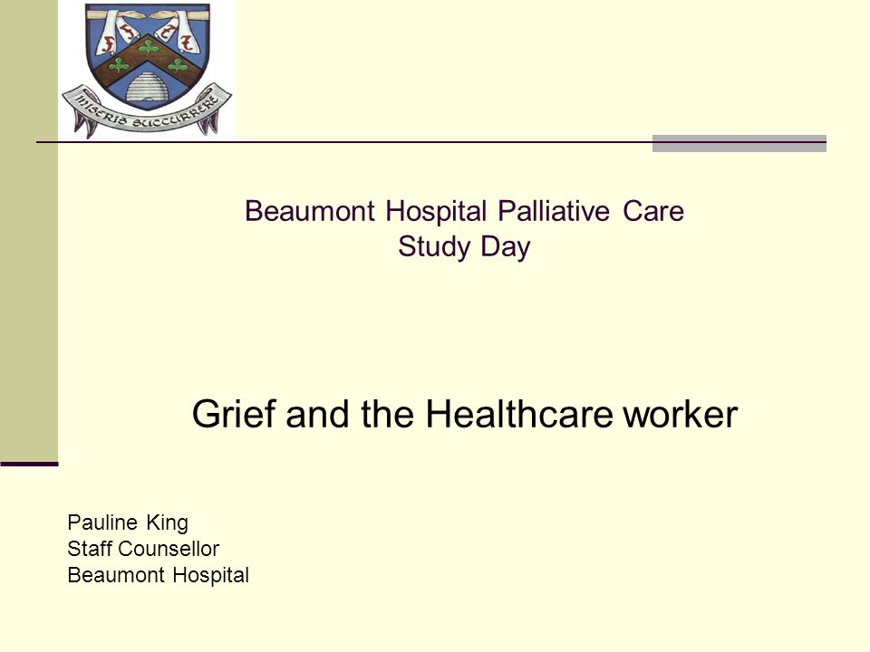 LOGO Beaumont Hospital Palliative Care Study Day Grief and the Healthcare worker Pauline King Staff Counsellor Beaumont Hospital