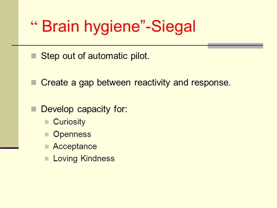Brain hygiene -Siegal Step out of automatic pilot.
