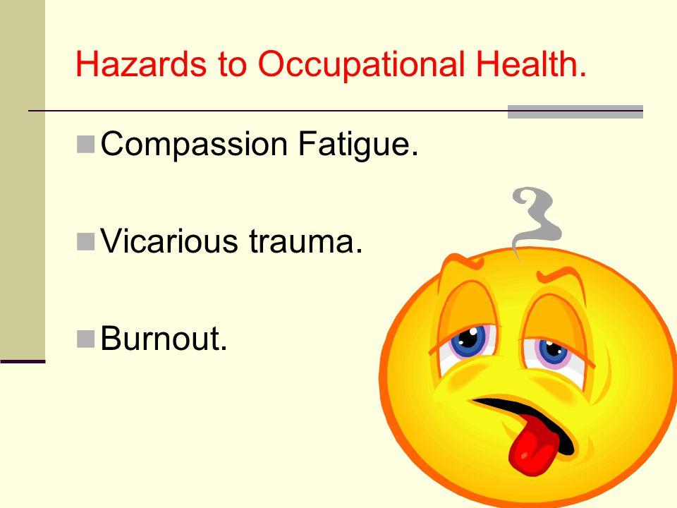Hazards to Occupational Health. Compassion Fatigue. Vicarious trauma. Burnout.