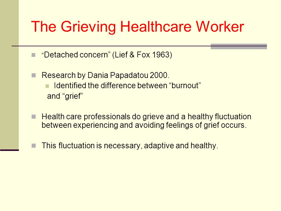 The Grieving Healthcare Worker Detached concern (Lief & Fox 1963) Research by Dania Papadatou 2000.