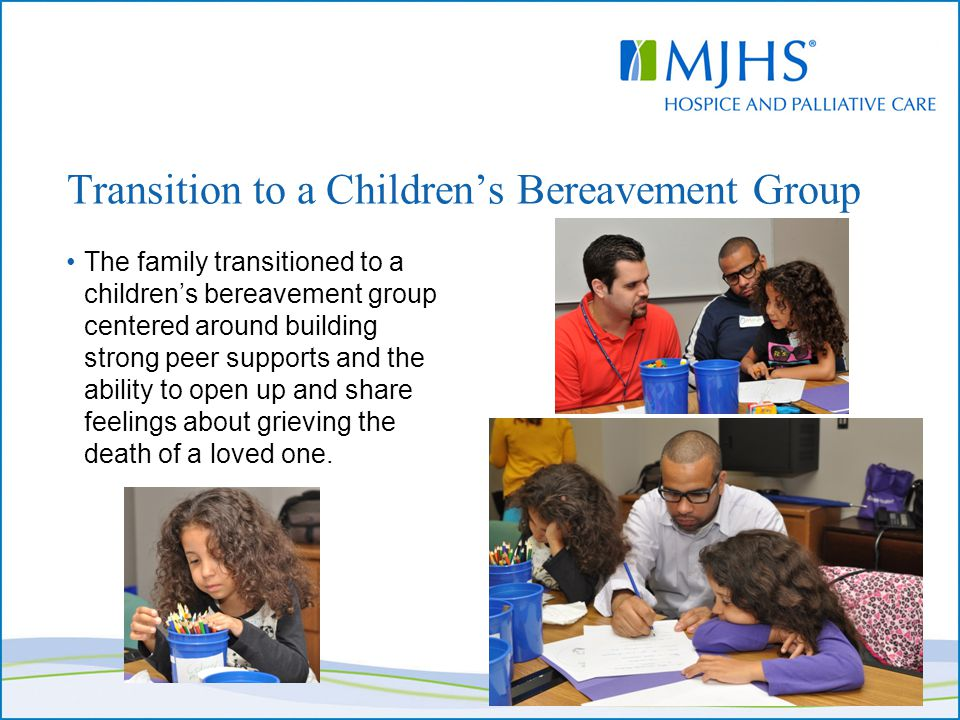 Transition to a Children's Bereavement Group The family transitioned to a children's bereavement group centered around building strong peer supports a
