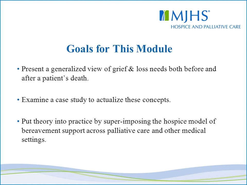 Goals for This Module Present a generalized view of grief & loss needs both before and after a patient's death. Examine a case study to actualize thes
