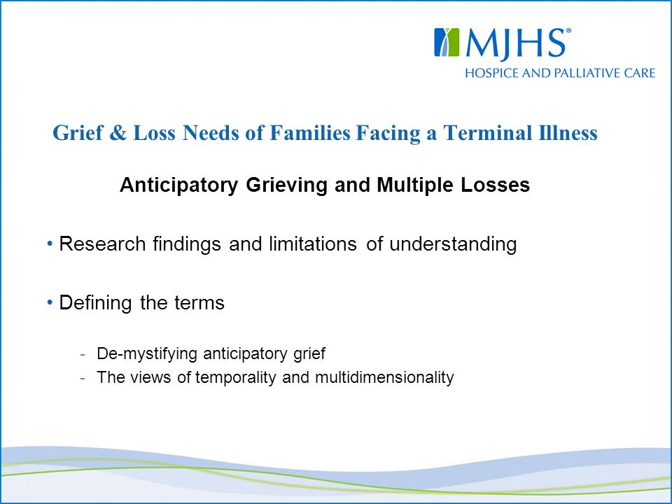 Grief & Loss Needs of Families Facing a Terminal Illness Anticipatory Grieving and Multiple Losses Research findings and limitations of understanding Defining the terms -De-mystifying anticipatory grief -The views of temporality and multidimensionality