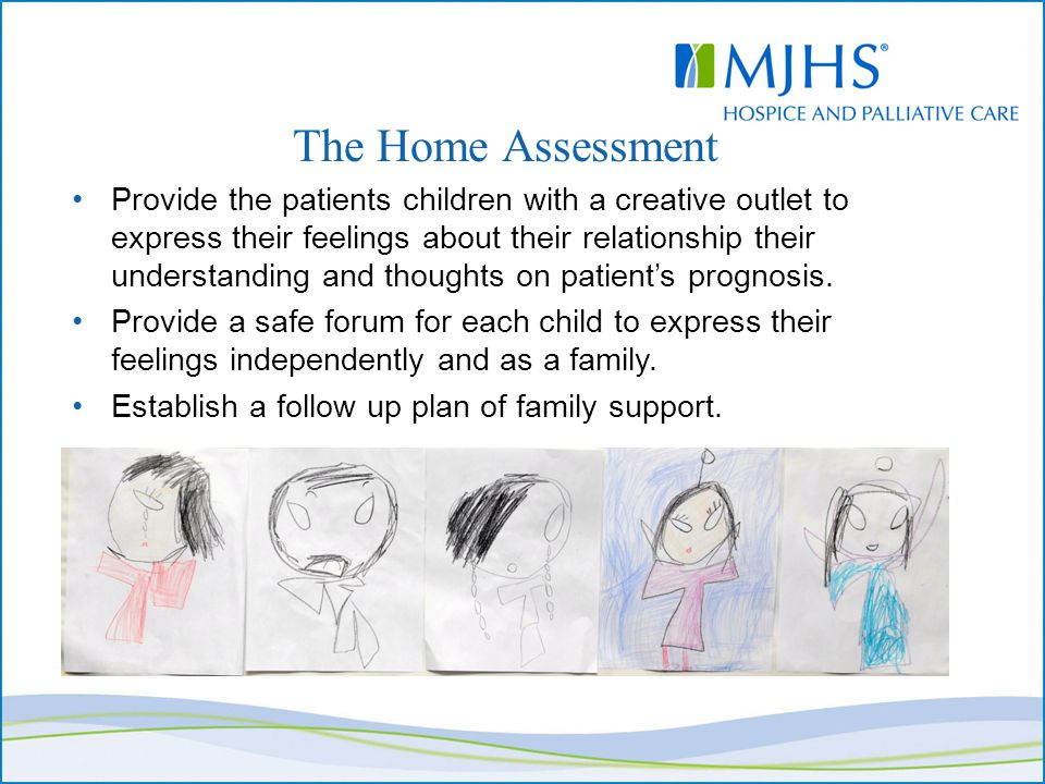 The Home Assessment Provide the patients children with a creative outlet to express their feelings about their relationship their understanding and thoughts on patient's prognosis.