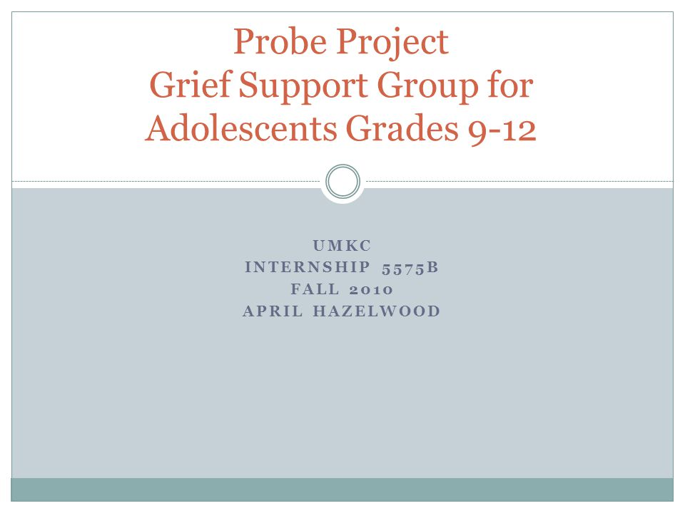UMKC INTERNSHIP 5575B FALL 2010 APRIL HAZELWOOD Probe Project Grief Support Group for Adolescents Grades 9-12