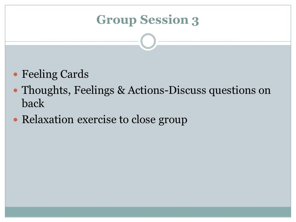 Group Session 3 Feeling Cards Thoughts, Feelings & Actions-Discuss questions on back Relaxation exercise to close group